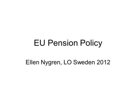 EU Pension Policy Ellen Nygren, LO Sweden 2012. White paper on pensions Ageing population; longevity growth and many new retired people (baby-boomers)