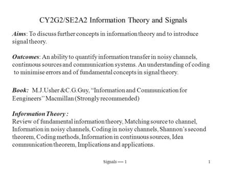 Signals ---- 11 CY2G2/SE2A2 Information Theory and Signals Aims: To discuss further concepts in information theory and to introduce signal theory. Outcomes: