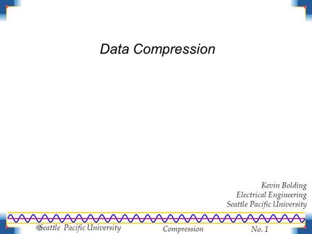Compression No. 1  Seattle Pacific University Data Compression Kevin Bolding Electrical Engineering Seattle Pacific University.