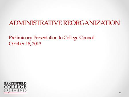 ADMINISTRATIVE REORGANIZATION Preliminary Presentation to College Council October 18, 2013.
