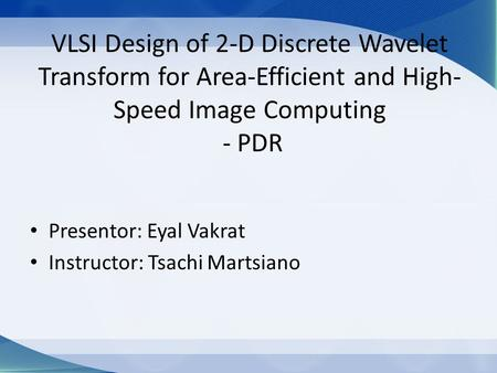 VLSI Design of 2-D Discrete Wavelet Transform for Area-Efficient and High- Speed Image Computing - PDR Presentor: Eyal Vakrat Instructor: Tsachi Martsiano.