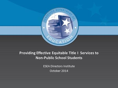 Providing Effective Equitable Title I Services to Non-Public School Students ESEA Directors InstituteESEA Directors Institute October 2014October 2014.