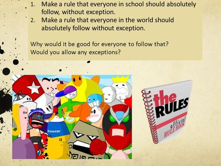 1. Make a rule that everyone in school should absolutely follow, without exception. 2. Make a rule that everyone in the world should absolutely follow.