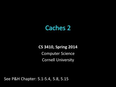 CS 3410, Spring 2014 Computer Science Cornell University See P&H Chapter: 5.1-5.4, 5.8, 5.15.