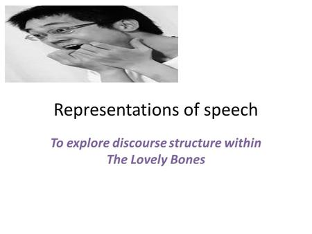 Representations of speech To explore discourse structure within The Lovely Bones.