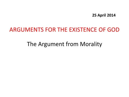The Argument from Morality ARGUMENTS FOR THE EXISTENCE OF GOD 25 April 2014.