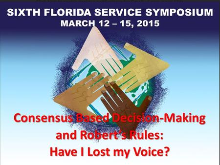 Consensus Based Decision-Making and Robert's Rules: Have I Lost my Voice? SIXTH FLORIDA SERVICE SYMPOSIUM MARCH 12 – 15, 2015.