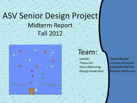 ASV Senior Design Project Midterm Report Fall 2012 Team: Leader: Daniel Becker Treasurer: Andrew Hinojosa Manufacturing: Samantha Palmer Design/Assembly: