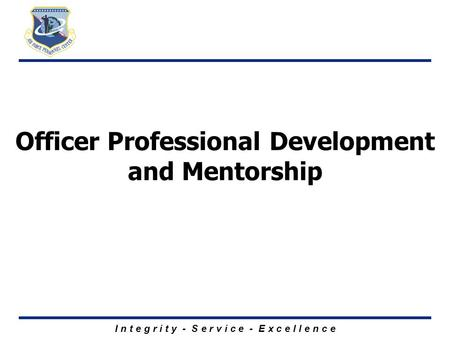 I n t e g r i t y - S e r v i c e - E x c e l l e n c e Officer Professional Development and Mentorship.