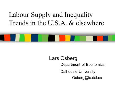 Labour Supply and Inequality Trends in the U.S.A. & elsewhere Lars Osberg Department of Economics Dalhousie University
