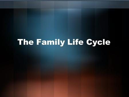 The Family Life Cycle. Family Life Cycle Young adulthood: People live on own, marry, and bear/rear children Middle adulthood: children leave home, parental.