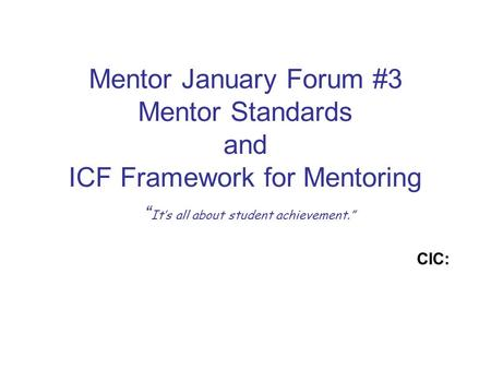 "Mentor January Forum #3 Mentor Standards and ICF Framework for Mentoring "" It's all about student achievement."" CIC:"