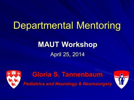 Departmental Mentoring MAUT Workshop April 25, 2014 Gloria S. Tannenbaum Pediatrics and Neurology & Neurosurgery.