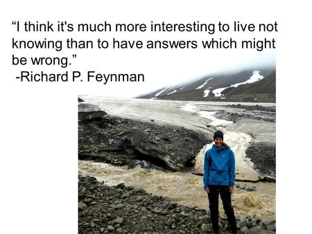 """I think it's much more interesting to live not knowing than to have answers which might be wrong."" -Richard P. Feynman."