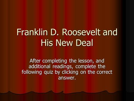 Franklin D. Roosevelt and His New Deal After completing the lesson, and additional readings, complete the following quiz by clicking on the correct answer.
