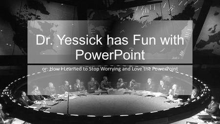 Dr. Yessick has Fun with PowerPoint or: How I Learned to Stop Worrying and Love the PowerPoint.