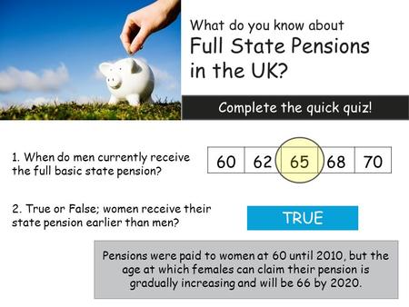 What do you know about Full State Pensions in the UK? Complete the quick quiz! 6062656870 1. When do men currently receive the full basic state pension?