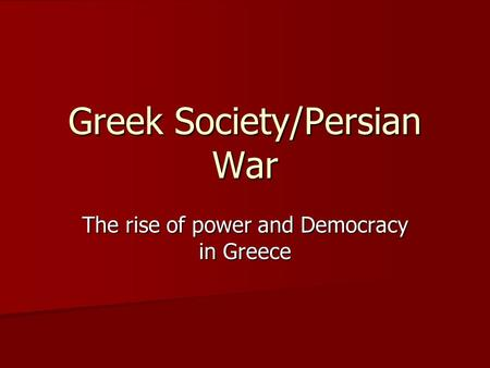 Greek Society/Persian War The rise of power and Democracy in Greece.