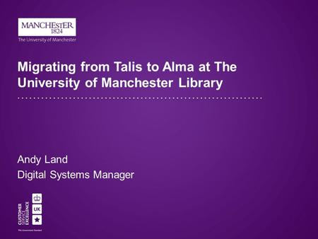 Migrating from Talis to Alma at The University of Manchester Library Andy Land Digital Systems Manager.