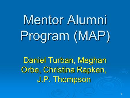 1 Mentor Alumni Program (MAP) Daniel Turban, Meghan Orbe, Christina Rapken, J.P. Thompson Daniel Turban, Meghan Orbe, Christina Rapken, J.P. Thompson.