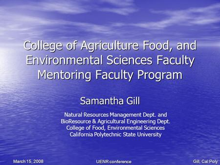 UENR conference Gill, Cal Poly March 15, 2008 College of Agriculture Food, and Environmental Sciences Faculty Mentoring Faculty Program Samantha Gill Natural.