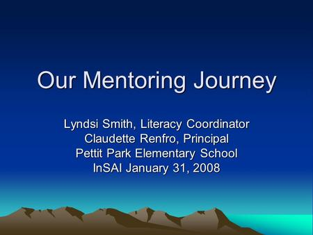 Our Mentoring Journey Lyndsi Smith, Literacy Coordinator Claudette Renfro, Principal Pettit Park Elementary School InSAI January 31, 2008.