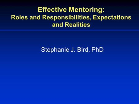 Effective Mentoring: Roles and Responsibilities, Expectations and Realities Stephanie J. Bird, PhD.