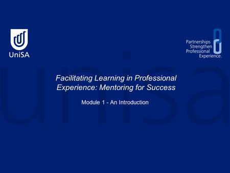 Facilitating Learning in Professional Experience: Mentoring for Success Module 1 - An Introduction.