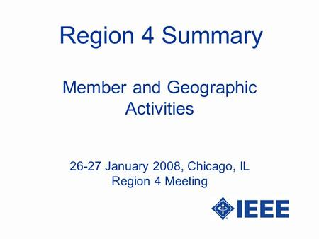 Region 4 Summary Member and Geographic Activities 26-27 January 2008, Chicago, IL Region 4 Meeting.