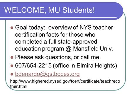 WELCOME, MU Students! Goal today: overview of NYS teacher certification facts for those who completed a full state-approved education Mansfield.
