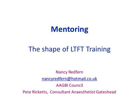 Mentoring The shape of LTFT Training Nancy Redfern AAGBI Council Pete Ricketts, Consultant Anaesthetist Gateshead.