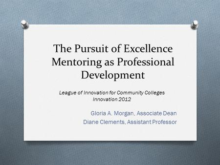 The Pursuit of Excellence Mentoring as Professional Development Gloria A. Morgan, Associate Dean Diane Clements, Assistant Professor League of Innovation.
