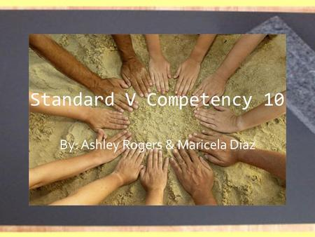 Standard V Competency 10 By: Ashley Rogers & Maricela Diaz.