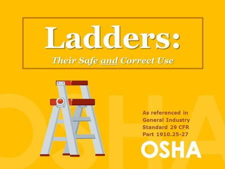 Ladders: Their Safe and Correct Use As referenced in General Industry Standard 29 CFR Part 1910.25-27.