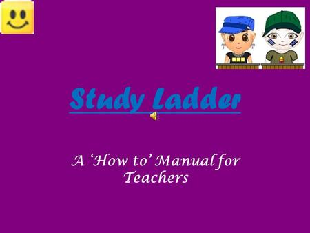 Study Ladder A 'How to' Manual for Teachers. Study Ladder is an online and interactive site designed for Primary School students.
