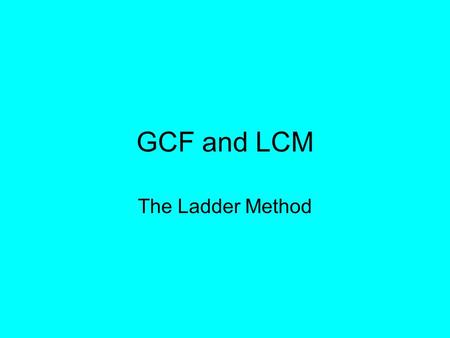 GCF and LCM The Ladder Method. Step 1: Write your numbers side by side inside a letter L »Ex.) 12 and 8 128.
