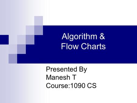 Algorithm & Flow Charts Presented By Manesh T Course:1090 CS.