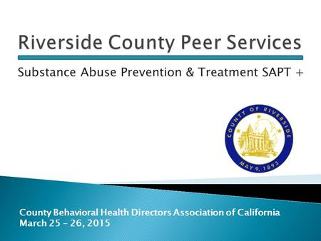 Substance Abuse Prevention & Treatment SAPT + County Behavioral Health Directors Association of California March 25 – 26, 2015.