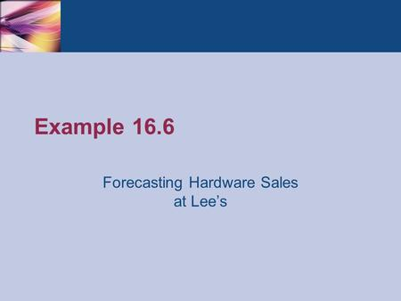 Example 16.6 Forecasting Hardware Sales at Lee's.