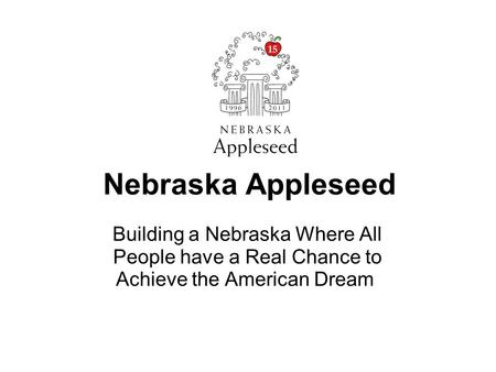 Nebraska Appleseed Building a Nebraska Where All People have a Real Chance to Achieve the American Dream.