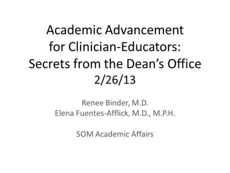 Academic Advancement for Clinician-Educators: Secrets from the Dean's Office 2/26/13 Renee Binder, M.D. Elena Fuentes-Afflick, M.D., M.P.H. SOM Academic.