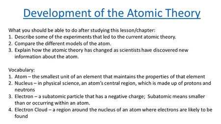 Development of the Atomic Theory What you should be able to do after studying this lesson/chapter: 1.Describe some of the experiments that led to the current.
