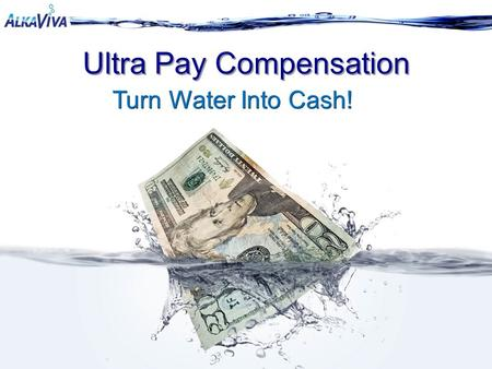 Ultra Pay Compensation Turn Water Into Cash!. Why AlkaViva? The Product: It would be something everyone needs and uses every day…something they can't.