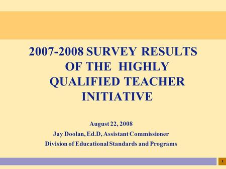 1 August 22, 2008 Jay Doolan, Ed.D, Assistant Commissioner Division of Educational Standards and Programs 2007-2008 SURVEY RESULTS OF THE HIGHLY QUALIFIED.