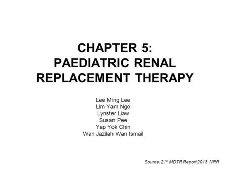 CHAPTER 5: PAEDIATRIC RENAL REPLACEMENT THERAPY Lee Ming Lee Lim Yam Ngo Lynster Liaw Susan Pee Yap Yok Chin Wan Jazilah Wan Ismail Source: 21 st MDTR.