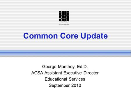 Common Core Update George Manthey, Ed.D. ACSA Assistant Executive Director Educational Services September 2010.