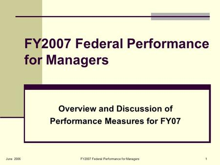 FY2007 Federal Performance for Managers1June 2006 FY2007 Federal Performance for Managers Overview and Discussion of Performance Measures for FY07.
