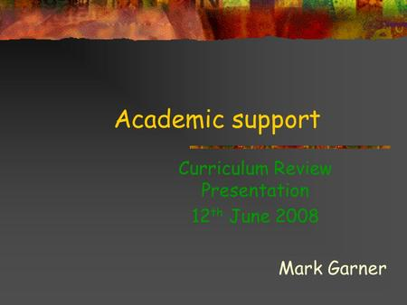 Academic support Curriculum Review Presentation 12 th June 2008 Mark Garner.