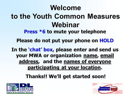 Welcome to the Youth Common Measures Webinar Press *6 to mute your telephone Please do not put your phone on HOLD In the 'chat' box, please enter and send.