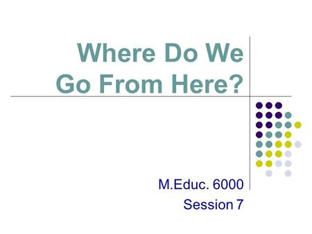 Where Do We Go From Here? M.Educ. 6000 Session 7.